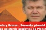Valery Uvarov: 'Bosanske piramide kao najstarije građevine na Planeti'