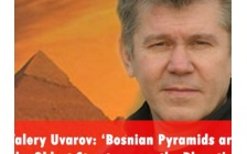 Valery Uvarov: 'Bosnian Pyramids are the Oldest Structures on the Planet'